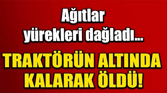 TRAKTÖRÜN ALTINDA KALARAK ÖLDÜ!