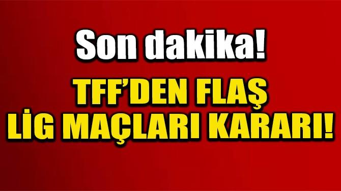TFF'DEN FLAŞ LİG MAÇLARI KARARI!