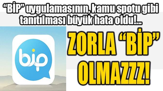 """ZORLA """"BİP"""" OLMAZZZ!"""