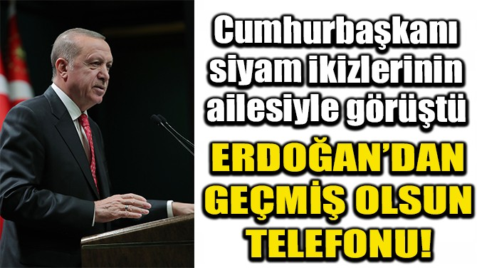 ERDOĞAN'DAN DERMAN VE YİĞİT BEBEKLERİN AİLESİNE TELEFON