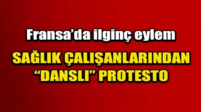 """FRANSA'DA SAĞLIK ÇALIŞANLARINDAN """"DANSLI"""" PROTESTO"""