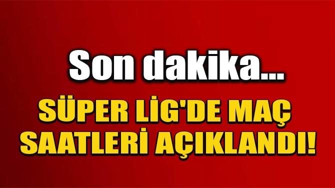SÜPER LİG'DE MAÇ SAATLERİ AÇIKLANDI!