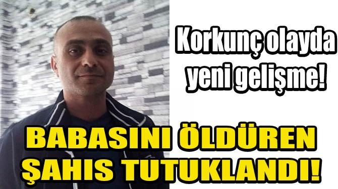 BABASINI ÖLDÜREN ŞAHIS TUTUKLANDI!