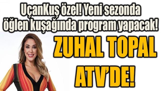 ZUHAL TOPAL ATV'DE!