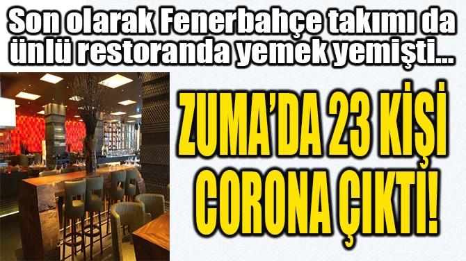 ZUMA'DA 23 KİŞİ  CORONA ÇIKTI!